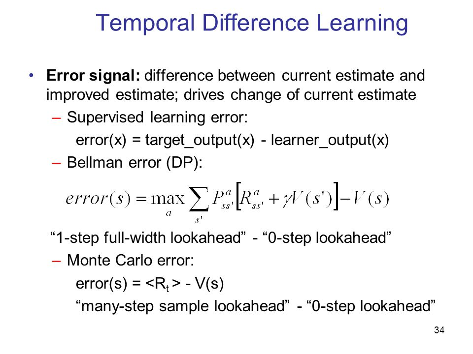 34 Temporal Difference Learning Error signal: difference between current estimate and improved estimate; drives change of current estimate –Supervised learning error: error(x) = target_output(x) - learner_output(x) –Bellman error (DP): 1-step full-width lookahead - 0-step lookahead –Monte Carlo error: error(s) = - V(s) many-step sample lookahead - 0-step lookahead