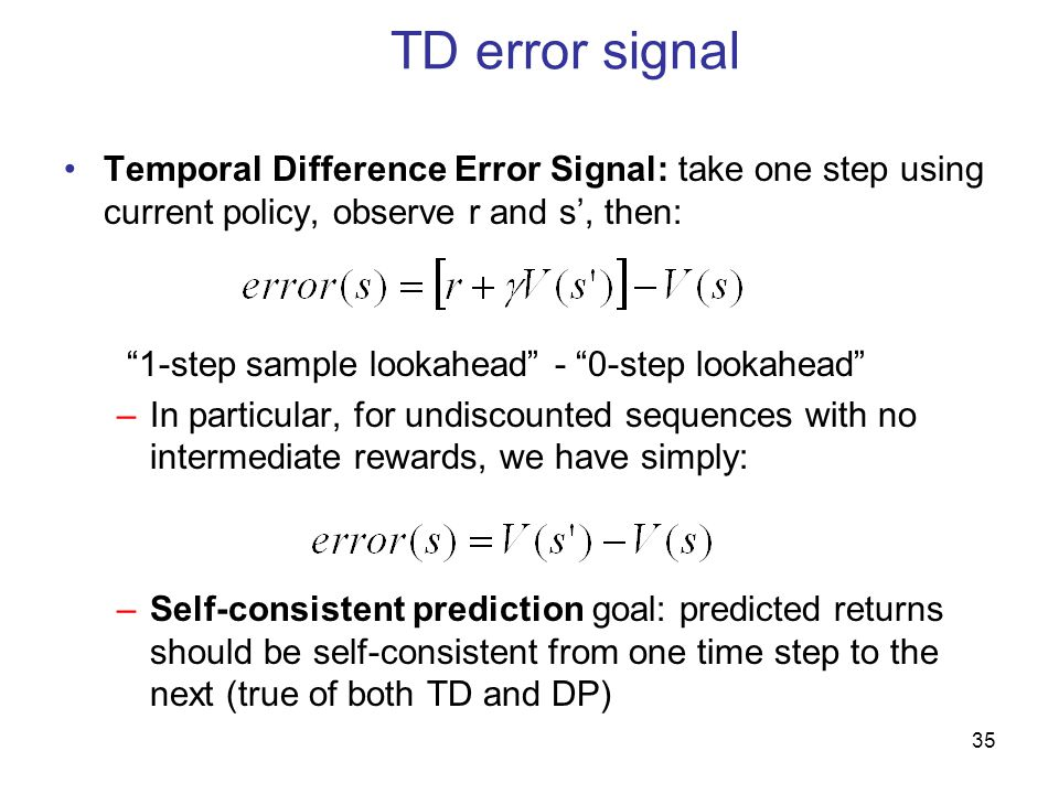 35 TD error signal Temporal Difference Error Signal: take one step using current policy, observe r and s', then: 1-step sample lookahead - 0-step lookahead –In particular, for undiscounted sequences with no intermediate rewards, we have simply: –Self-consistent prediction goal: predicted returns should be self-consistent from one time step to the next (true of both TD and DP)