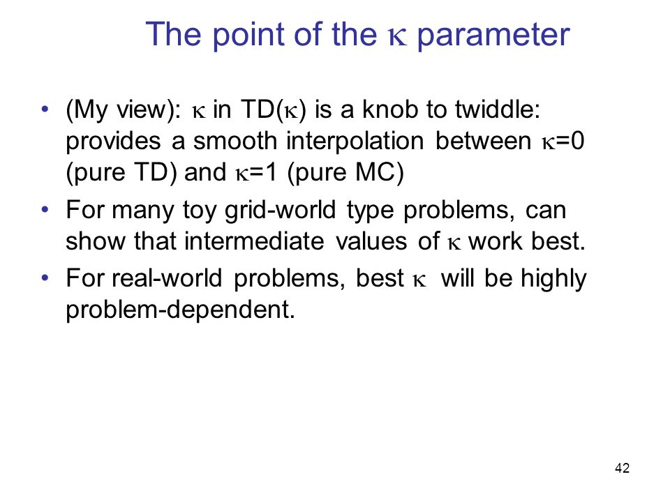 42 The point of the  parameter (My view):  in TD(  ) is a knob to twiddle: provides a smooth interpolation between  =0 (pure TD) and  =1 (pure MC) For many toy grid-world type problems, can show that intermediate values of  work best.