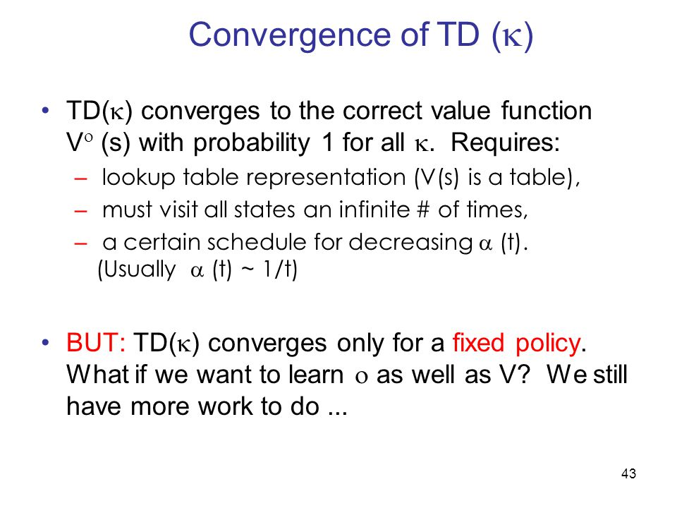 43 Convergence of TD (  ) TD(  ) converges to the correct value function V  (s) with probability 1 for all .