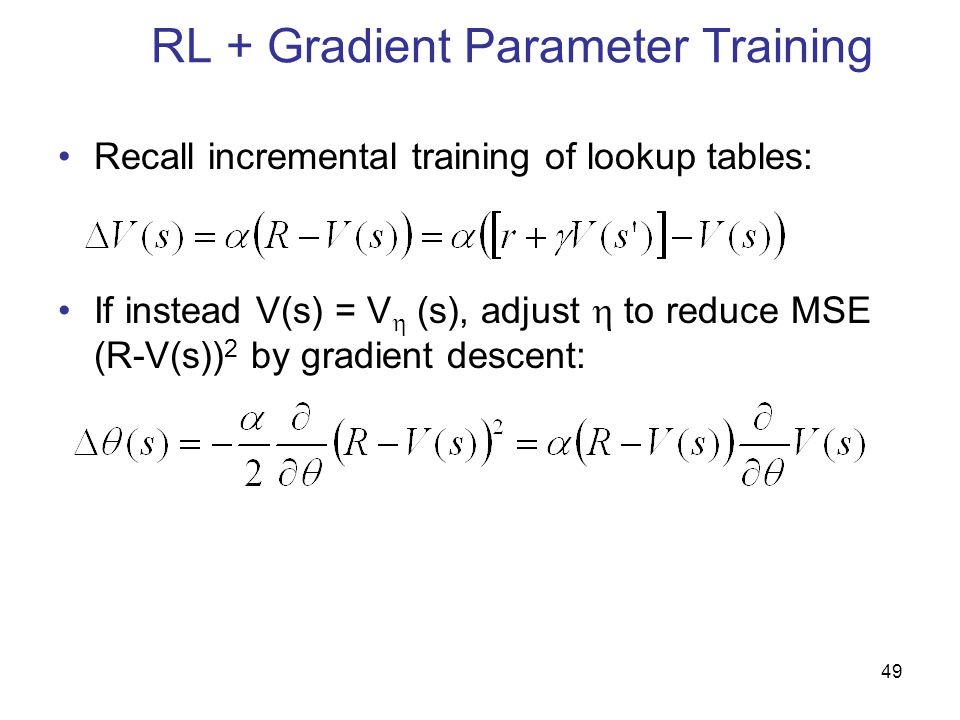 49 RL + Gradient Parameter Training Recall incremental training of lookup tables: If instead V(s) = V  (s), adjust  to reduce MSE (R-V(s)) 2 by gradient descent: