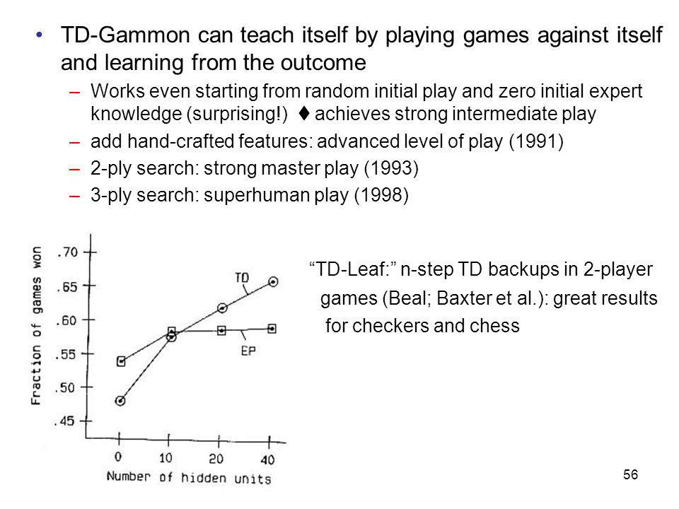 56 TD-Gammon can teach itself by playing games against itself and learning from the outcome –Works even starting from random initial play and zero initial expert knowledge (surprising!)  achieves strong intermediate play –add hand-crafted features: advanced level of play (1991) –2-ply search: strong master play (1993) –3-ply search: superhuman play (1998) TD-Leaf: n-step TD backups in 2-player games (Beal; Baxter et al.): great results for checkers and chess