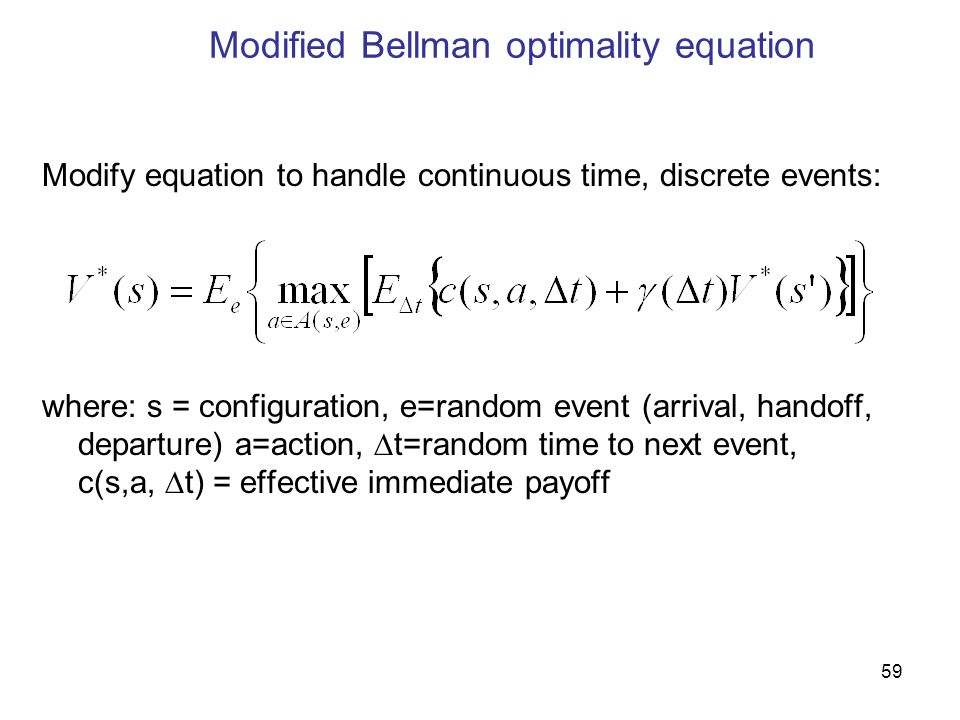 59 Modified Bellman optimality equation Modify equation to handle continuous time, discrete events: where: s = configuration, e=random event (arrival, handoff, departure) a=action,  t=random time to next event, c(s,a,  t) = effective immediate payoff