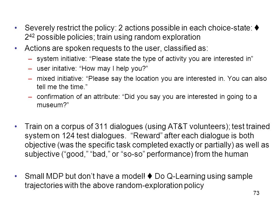 73 Severely restrict the policy: 2 actions possible in each choice-state:  2 42 possible policies; train using random exploration Actions are spoken requests to the user, classified as: –system initiative: Please state the type of activity you are interested in –user initative: How may I help you –mixed initiative: Please say the location you are interested in.