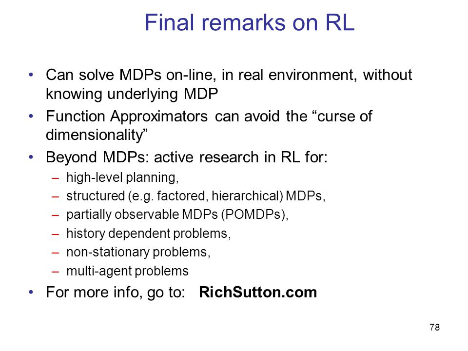 78 Final remarks on RL Can solve MDPs on-line, in real environment, without knowing underlying MDP Function Approximators can avoid the curse of dimensionality Beyond MDPs: active research in RL for: –high-level planning, –structured (e.g.