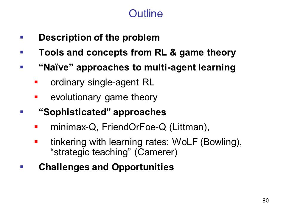 80 Outline  Description of the problem  Tools and concepts from RL & game theory  Naïve approaches to multi-agent learning  ordinary single-agent RL  evolutionary game theory  Sophisticated approaches  minimax-Q, FriendOrFoe-Q (Littman),  tinkering with learning rates: WoLF (Bowling), strategic teaching (Camerer)  Challenges and Opportunities
