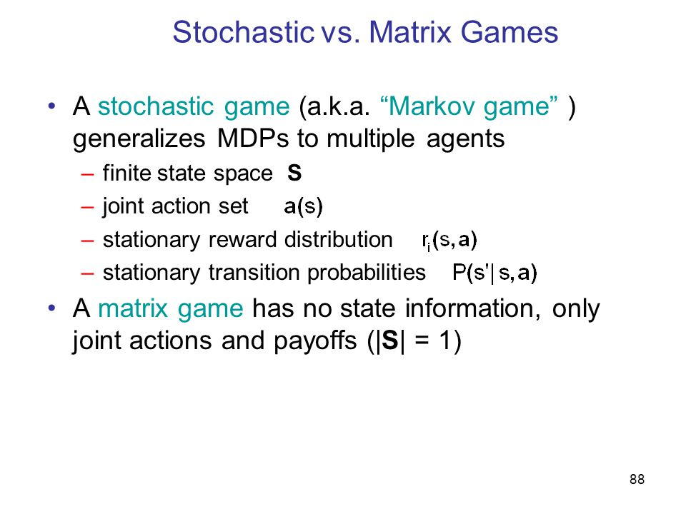88 Stochastic vs. Matrix Games A stochastic game (a.k.a.