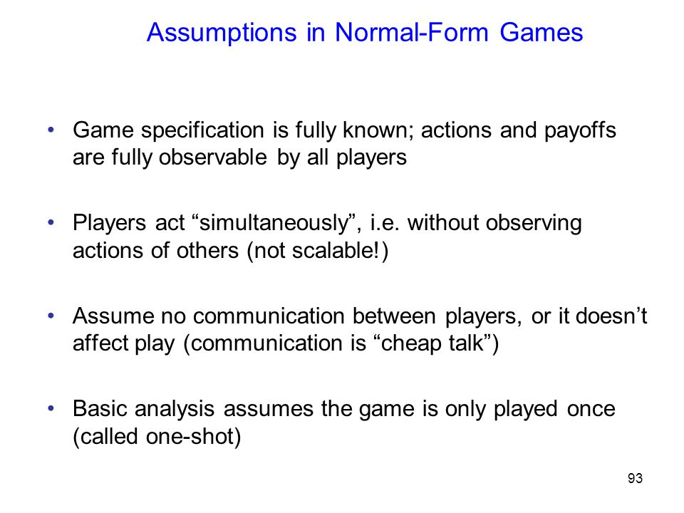 93 Assumptions in Normal-Form Games Game specification is fully known; actions and payoffs are fully observable by all players Players act simultaneously , i.e.