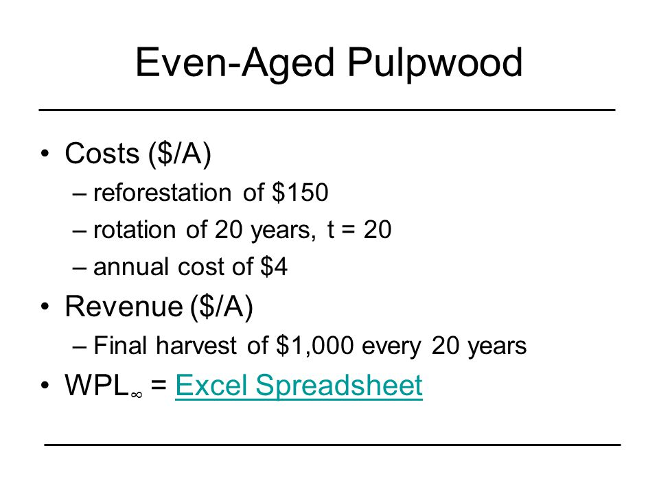 Even-Aged Pulpwood Costs ($/A) –reforestation of $150 –rotation of 20 years, t = 20 –annual cost of $4 Revenue ($/A) –Final harvest of $1,000 every 20 years WPL ∞ = Excel SpreadsheetExcel Spreadsheet