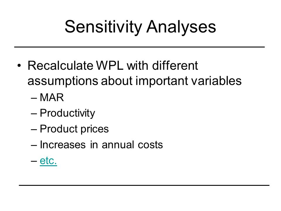 Sensitivity Analyses Recalculate WPL with different assumptions about important variables –MAR –Productivity –Product prices –Increases in annual costs –etc.etc.