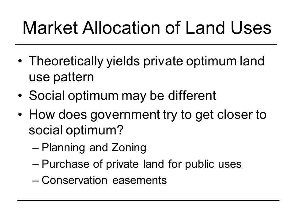 Market Allocation of Land Uses Theoretically yields private optimum land use pattern Social optimum may be different How does government try to get closer to social optimum.