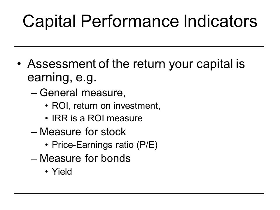 Capital Performance Indicators Assessment of the return your capital is earning, e.g.