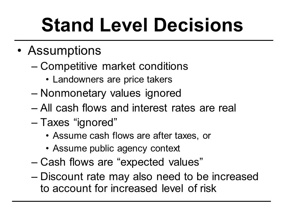 Stand Level Decisions Assumptions –Competitive market conditions Landowners are price takers –Nonmonetary values ignored –All cash flows and interest rates are real –Taxes ignored Assume cash flows are after taxes, or Assume public agency context –Cash flows are expected values –Discount rate may also need to be increased to account for increased level of risk