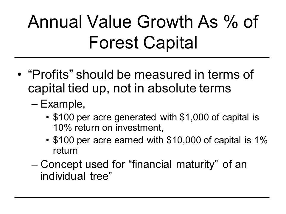 Annual Value Growth As % of Forest Capital Profits should be measured in terms of capital tied up, not in absolute terms –Example, $100 per acre generated with $1,000 of capital is 10% return on investment, $100 per acre earned with $10,000 of capital is 1% return –Concept used for financial maturity of an individual tree