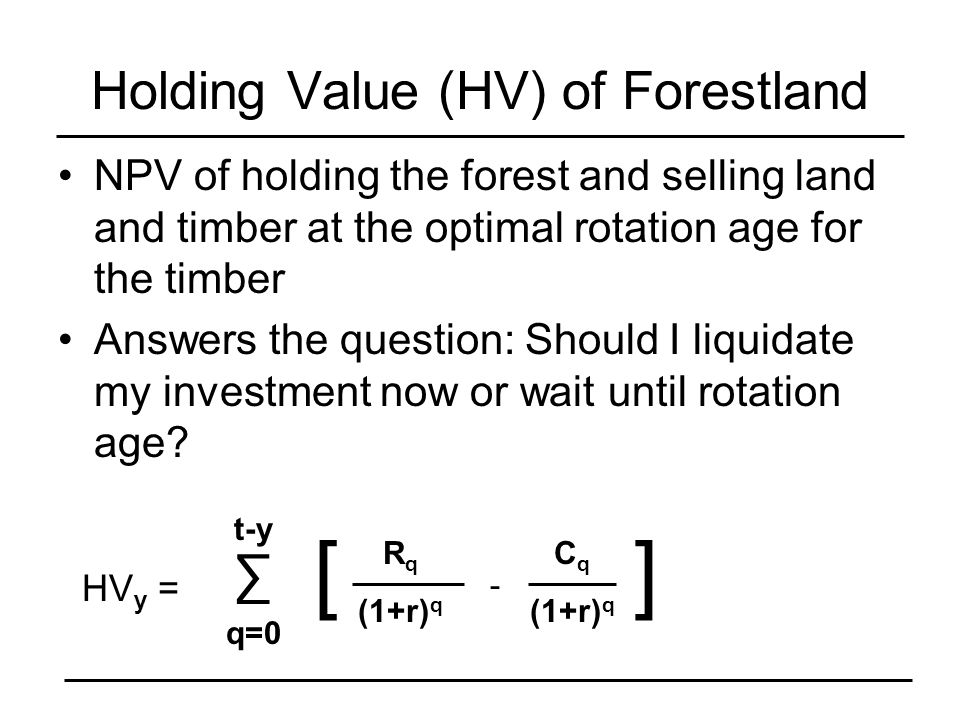 Holding Value (HV) of Forestland NPV of holding the forest and selling land and timber at the optimal rotation age for the timber Answers the question: Should I liquidate my investment now or wait until rotation age.