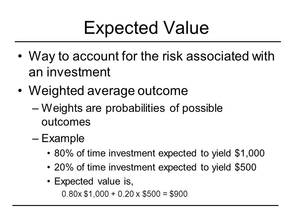 Expected Value Way to account for the risk associated with an investment Weighted average outcome –Weights are probabilities of possible outcomes –Exa