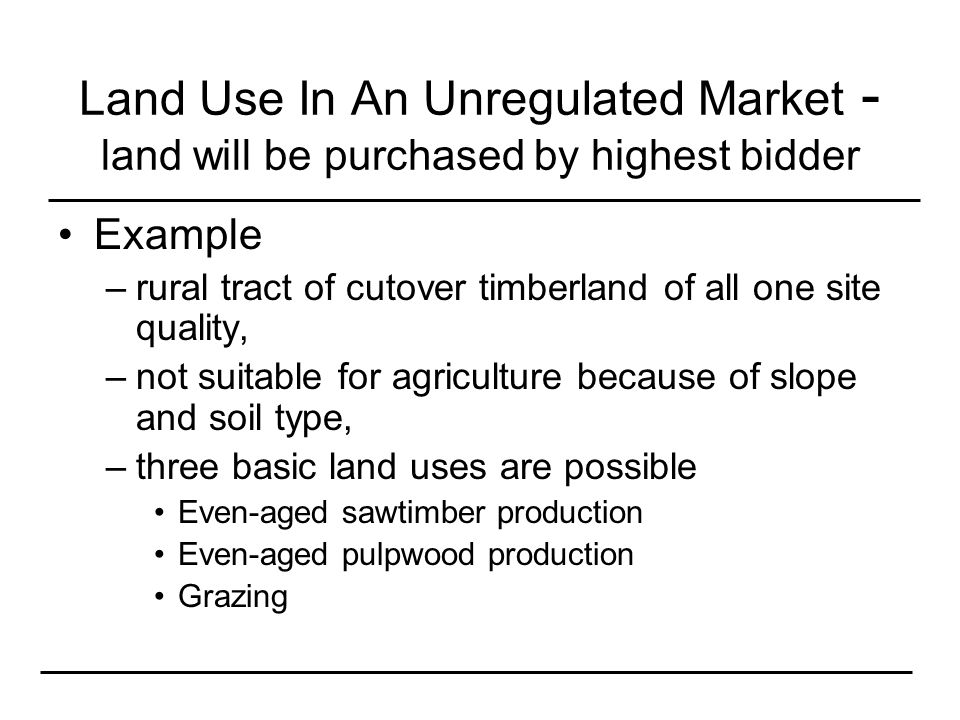 Land Use In An Unregulated Market - land will be purchased by highest bidder Example –rural tract of cutover timberland of all one site quality, –not suitable for agriculture because of slope and soil type, –three basic land uses are possible Even-aged sawtimber production Even-aged pulpwood production Grazing
