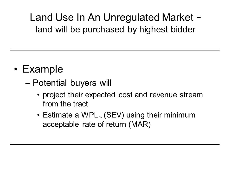 Land Use In An Unregulated Market - land will be purchased by highest bidder Example –Potential buyers will project their expected cost and revenue stream from the tract Estimate a WPL ∞ (SEV) using their minimum acceptable rate of return (MAR)