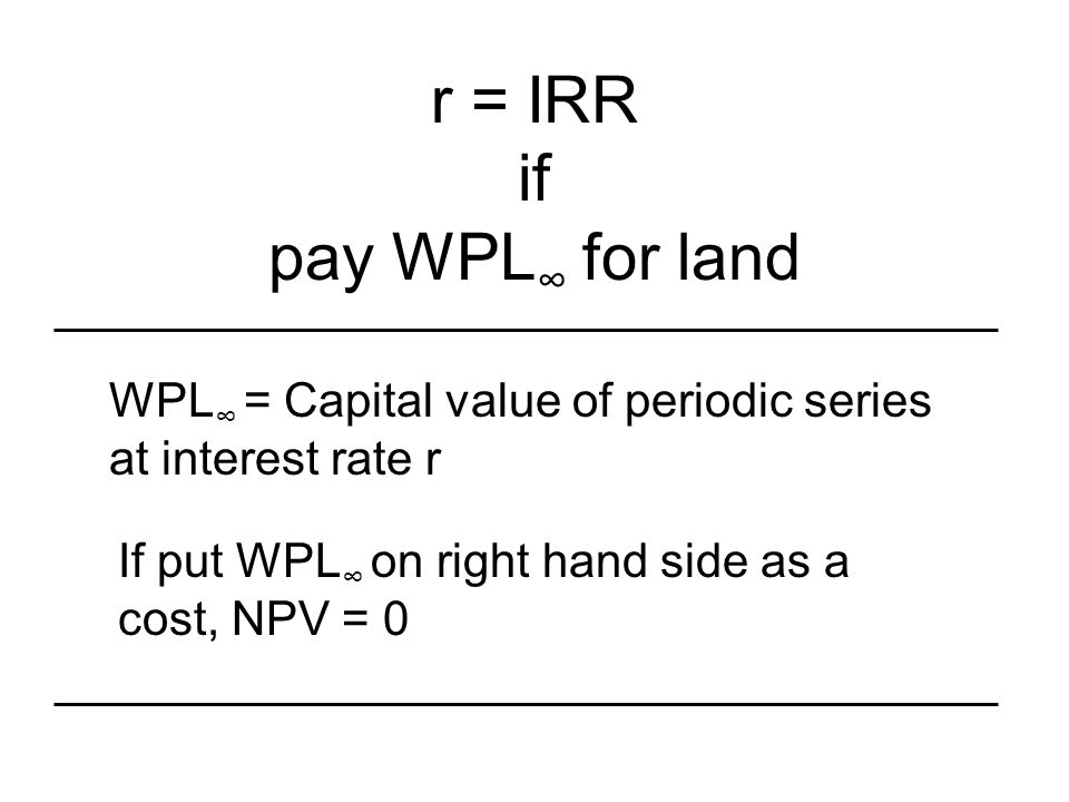 r = IRR if pay WPL ∞ for land WPL ∞ = Capital value of periodic series at interest rate r If put WPL ∞ on right hand side as a cost, NPV = 0