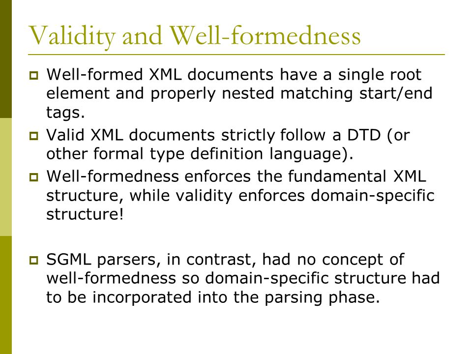 Validity and Well-formedness  Well-formed XML documents have a single root element and properly nested matching start/end tags.