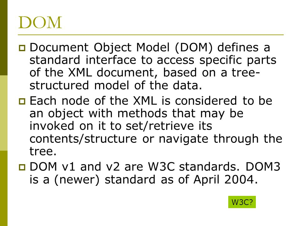 DOM  Document Object Model (DOM) defines a standard interface to access specific parts of the XML document, based on a tree- structured model of the data.