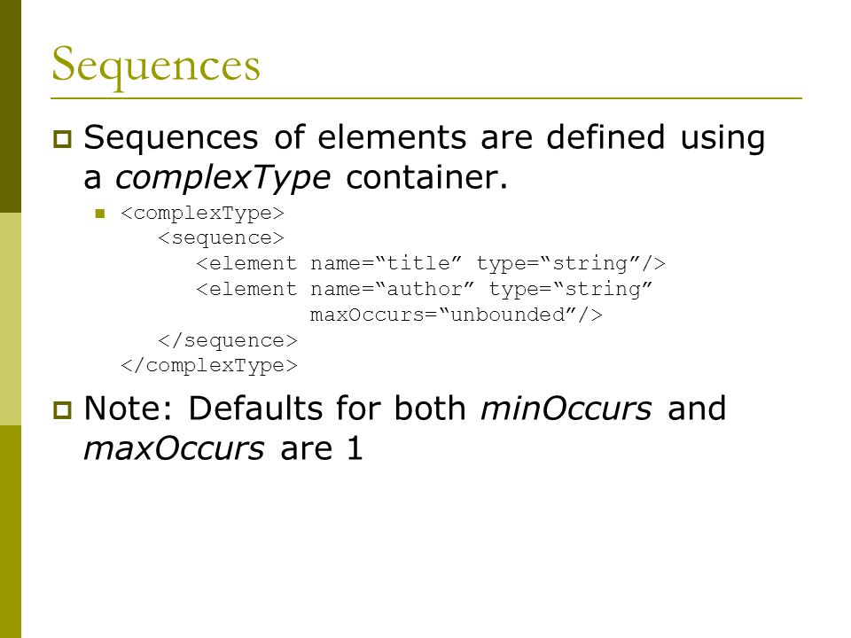 Sequences  Sequences of elements are defined using a complexType container.