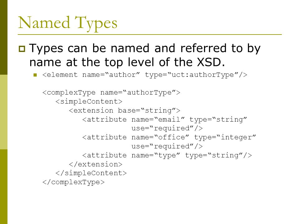 Named Types  Types can be named and referred to by name at the top level of the XSD.