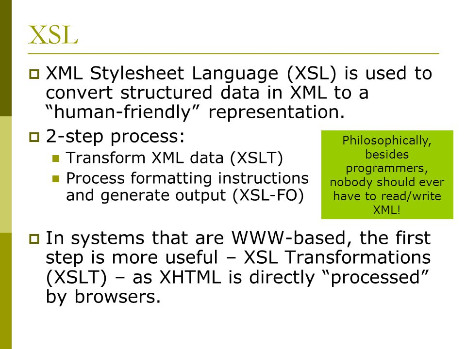 XSL  XML Stylesheet Language (XSL) is used to convert structured data in XML to a human-friendly representation.