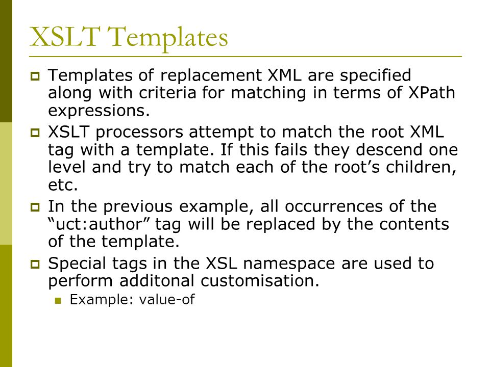XSLT Templates  Templates of replacement XML are specified along with criteria for matching in terms of XPath expressions.