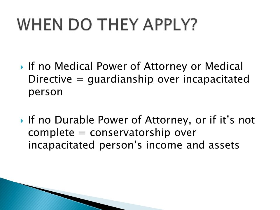  If no Medical Power of Attorney or Medical Directive = guardianship over incapacitated person  If no Durable Power of Attorney, or if it's not complete = conservatorship over incapacitated person's income and assets