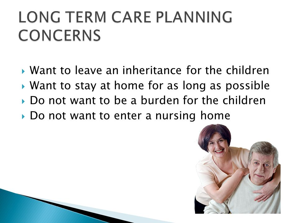  Want to leave an inheritance for the children  Want to stay at home for as long as possible  Do not want to be a burden for the children  Do not want to enter a nursing home
