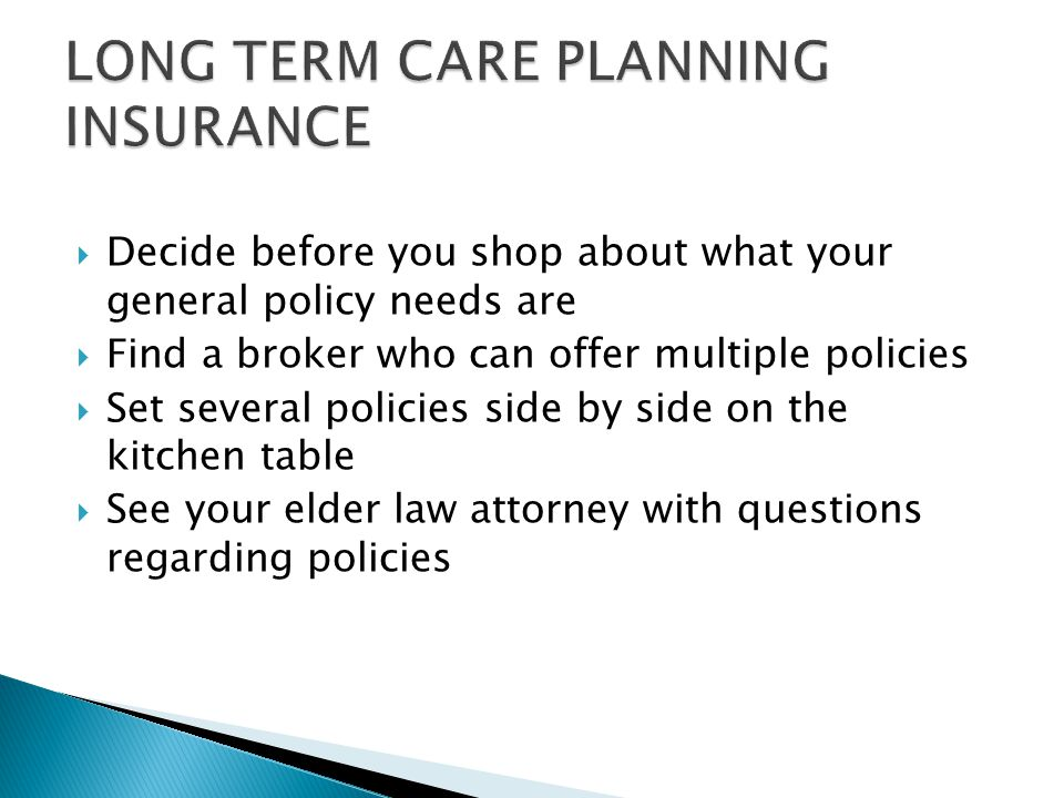  Decide before you shop about what your general policy needs are  Find a broker who can offer multiple policies  Set several policies side by side on the kitchen table  See your elder law attorney with questions regarding policies