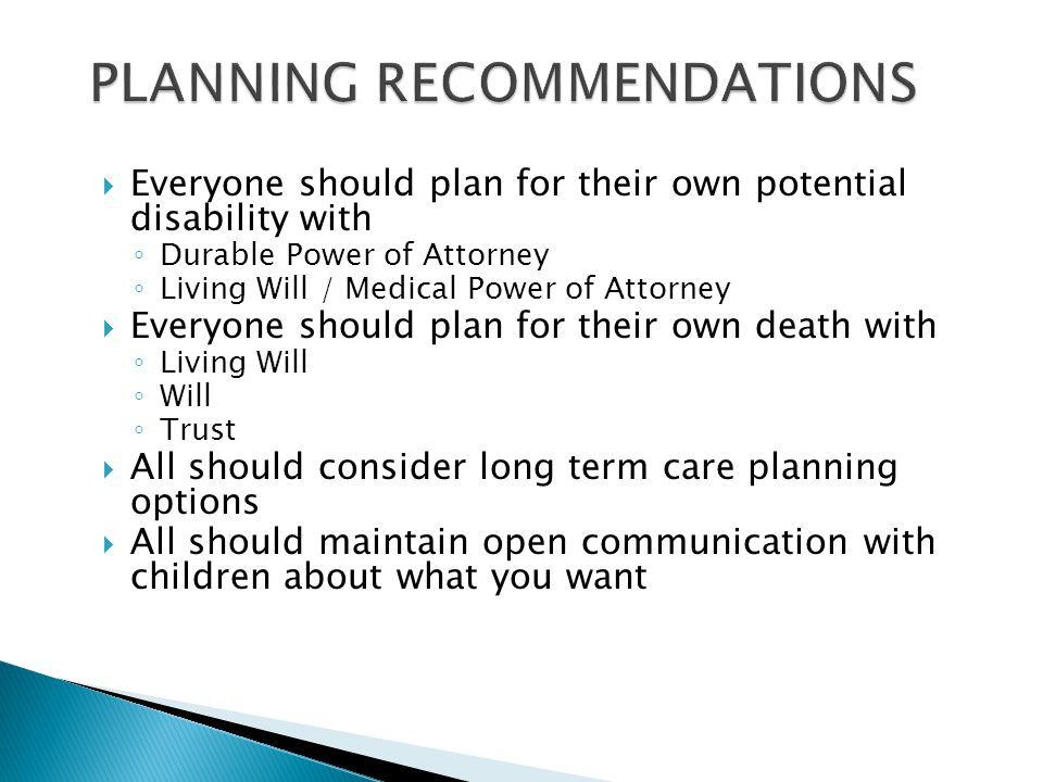  Everyone should plan for their own potential disability with ◦ Durable Power of Attorney ◦ Living Will / Medical Power of Attorney  Everyone should plan for their own death with ◦ Living Will ◦ Will ◦ Trust  All should consider long term care planning options  All should maintain open communication with children about what you want