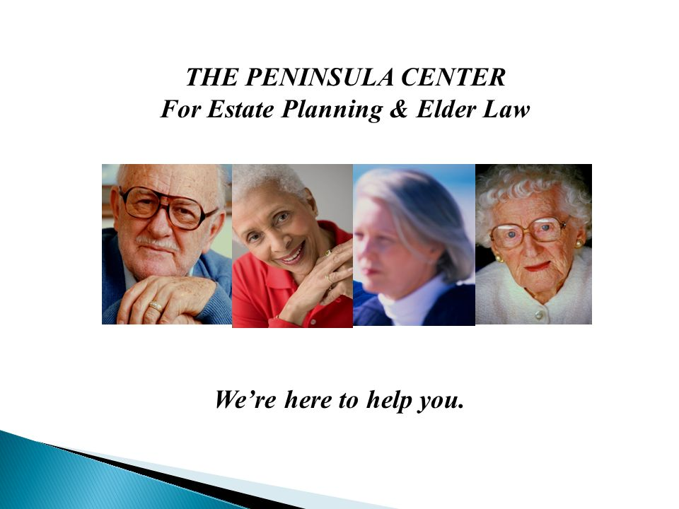 THE PENINSULA CENTER For Estate Planning & Elder Law We're here to help you.