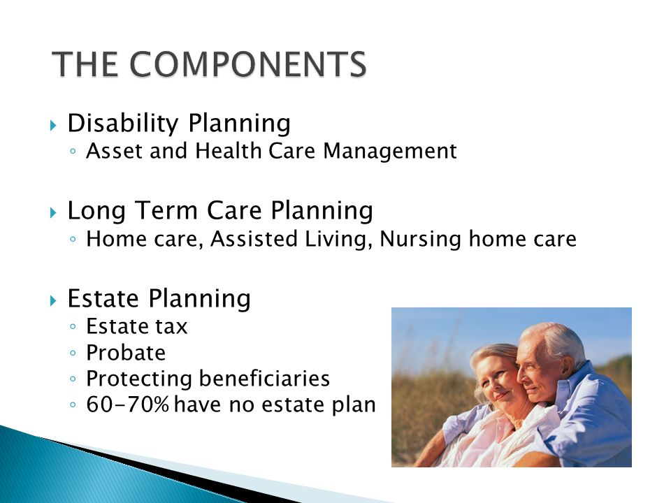  Disability Planning ◦ Asset and Health Care Management  Long Term Care Planning ◦ Home care, Assisted Living, Nursing home care  Estate Planning ◦ Estate tax ◦ Probate ◦ Protecting beneficiaries ◦ 60-70% have no estate plan
