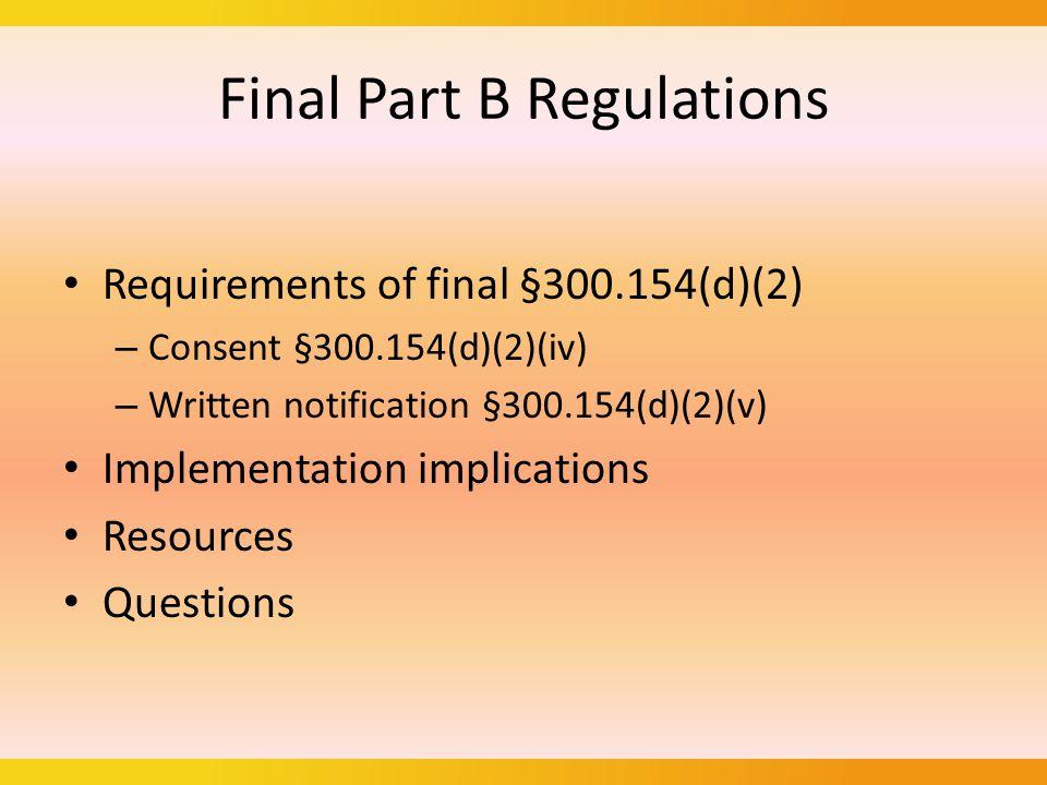 Final Part B Regulations Requirements of final §300.154(d)(2) – Consent §300.154(d)(2)(iv) – Written notification §300.154(d)(2)(v) Implementation implications Resources Questions
