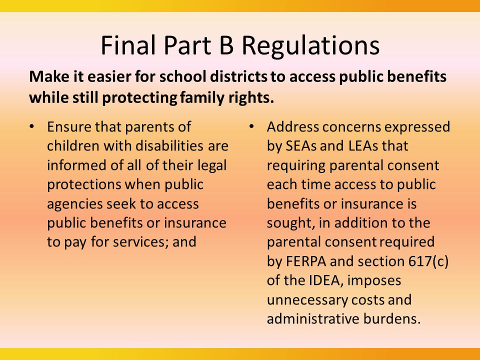 Final Part B Regulations On September 28, 2011, the Department published a notice of proposed rulemaking in the Federal Register to remove the requirement that a public agency obtain parental consent each time it seeks to access a child's or parent's public benefits or insurance to pay for services under Part B.