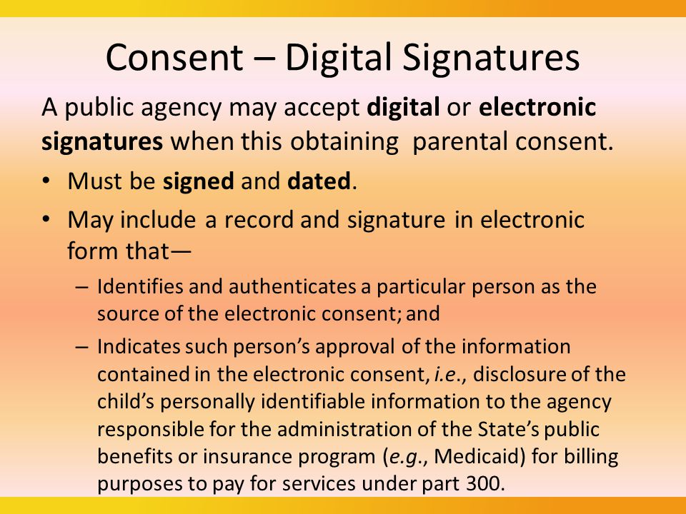 Consent – Digital Signatures A public agency may accept digital or electronic signatures when this obtaining parental consent.