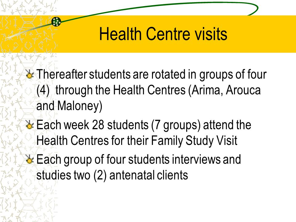Health Centre visits Thereafter students are rotated in groups of four (4) through the Health Centres (Arima, Arouca and Maloney) Each week 28 students (7 groups) attend the Health Centres for their Family Study Visit Each group of four students interviews and studies two (2) antenatal clients
