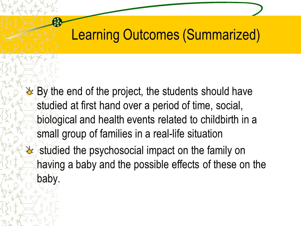 Learning Outcomes (Summarized) By the end of the project, the students should have studied at first hand over a period of time, social, biological and health events related to childbirth in a small group of families in a real-life situation studied the psychosocial impact on the family on having a baby and the possible effects of these on the baby.