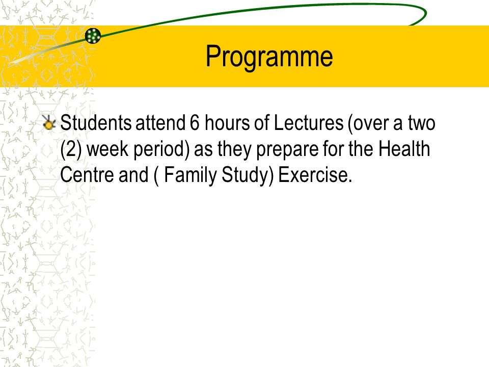 Programme Students attend 6 hours of Lectures (over a two (2) week period) as they prepare for the Health Centre and ( Family Study) Exercise.