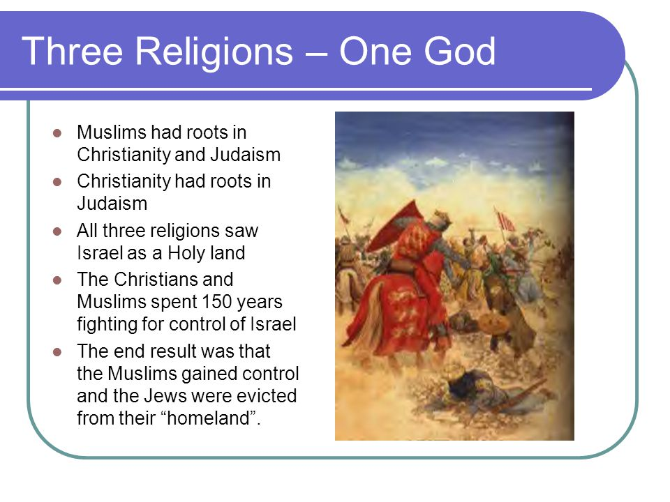Three Religions – One God Muslims had roots in Christianity and Judaism Christianity had roots in Judaism All three religions saw Israel as a Holy land The Christians and Muslims spent 150 years fighting for control of Israel The end result was that the Muslims gained control and the Jews were evicted from their homeland .