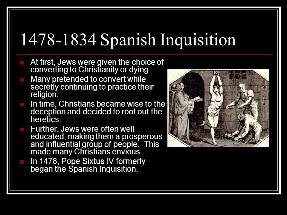 1478-1834 Spanish Inquisition At first, Jews were given the choice of converting to Christianity or dying.