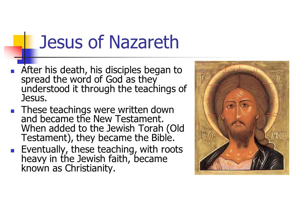 Jesus of Nazareth After his death, his disciples began to spread the word of God as they understood it through the teachings of Jesus.