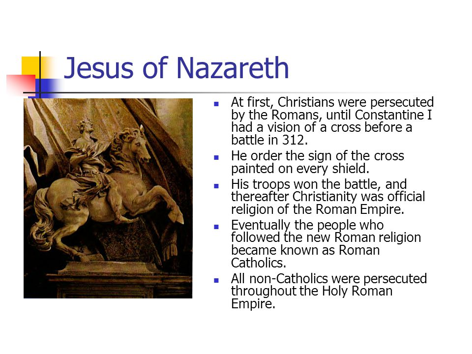 Jesus of Nazareth At first, Christians were persecuted by the Romans, until Constantine I had a vision of a cross before a battle in 312.