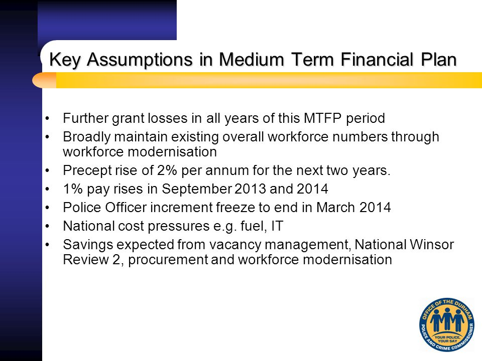 Key Assumptions in Medium Term Financial Plan Further grant losses in all years of this MTFP period Broadly maintain existing overall workforce numbers through workforce modernisation Precept rise of 2% per annum for the next two years.