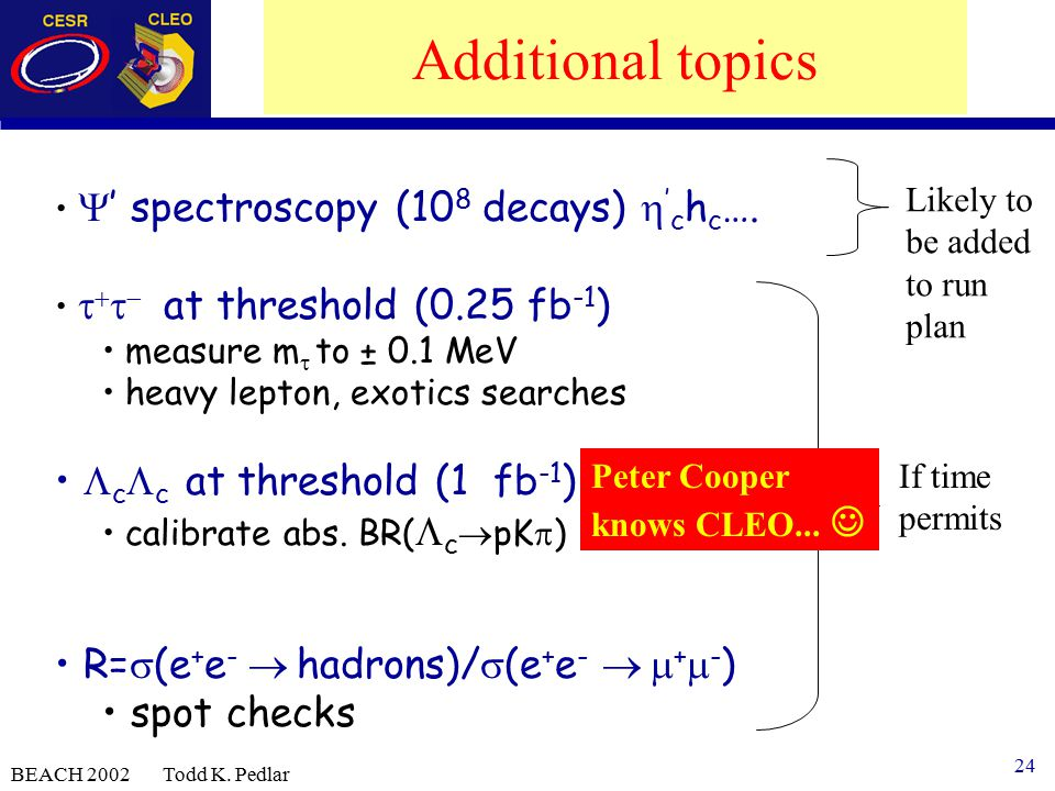 24 BEACH 2002 Todd K. Pedlar Additional topics  ' spectroscopy (10 8 decays)  ' c h c ….