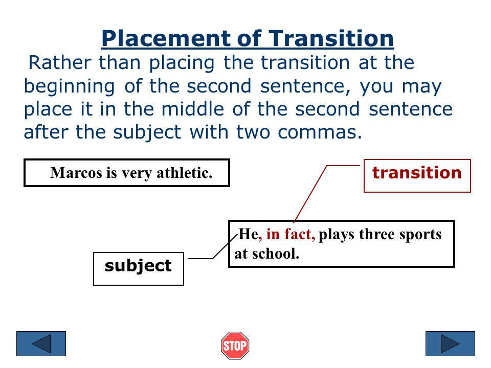 Connecting Two Sentences You can use a transition and comma to tell the reader the logical relationship between two sentences. Marcos is very athletic