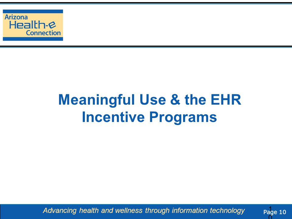 Page 10 Advancing health and wellness through information technology Meaningful Use & the EHR Incentive Programs 10