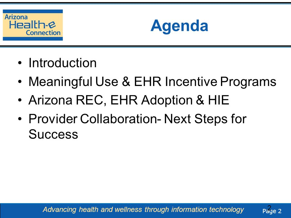 Page 2 Advancing health and wellness through information technology Agenda Introduction Meaningful Use & EHR Incentive Programs Arizona REC, EHR Adoption & HIE Provider Collaboration- Next Steps for Success 2
